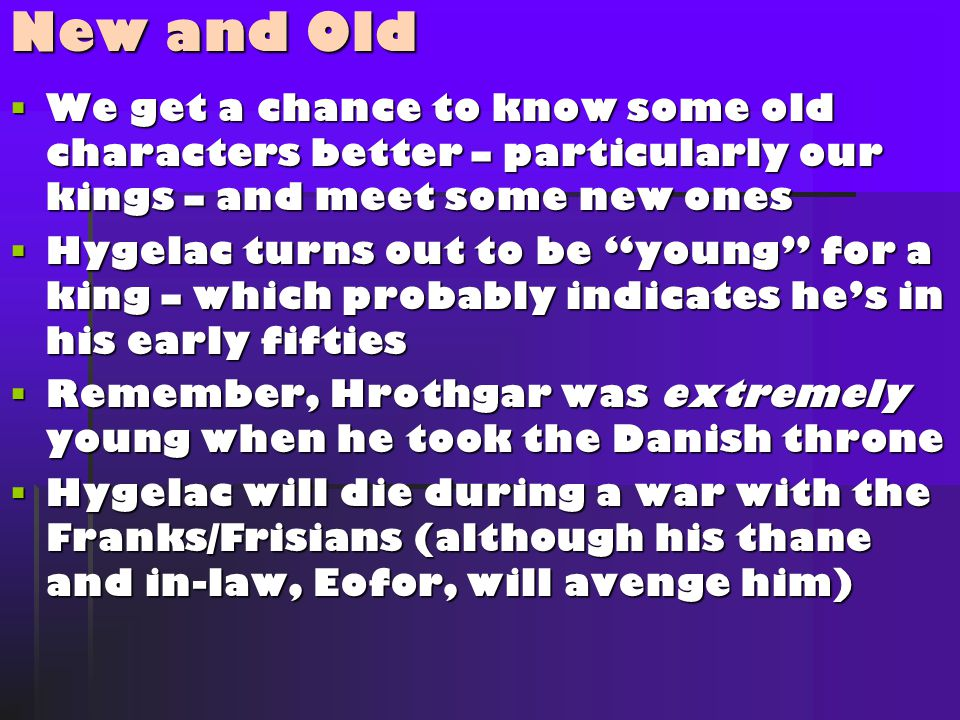  We get a chance to know some old characters better – particularly our kings – and meet some new ones  Hygelac turns out to be young for a king – which probably indicates he's in his early fifties  Remember, Hrothgar was extremely young when he took the Danish throne  Hygelac will die during a war with the Franks/Frisians (although his thane and in-law, Eofor, will avenge him) New and Old
