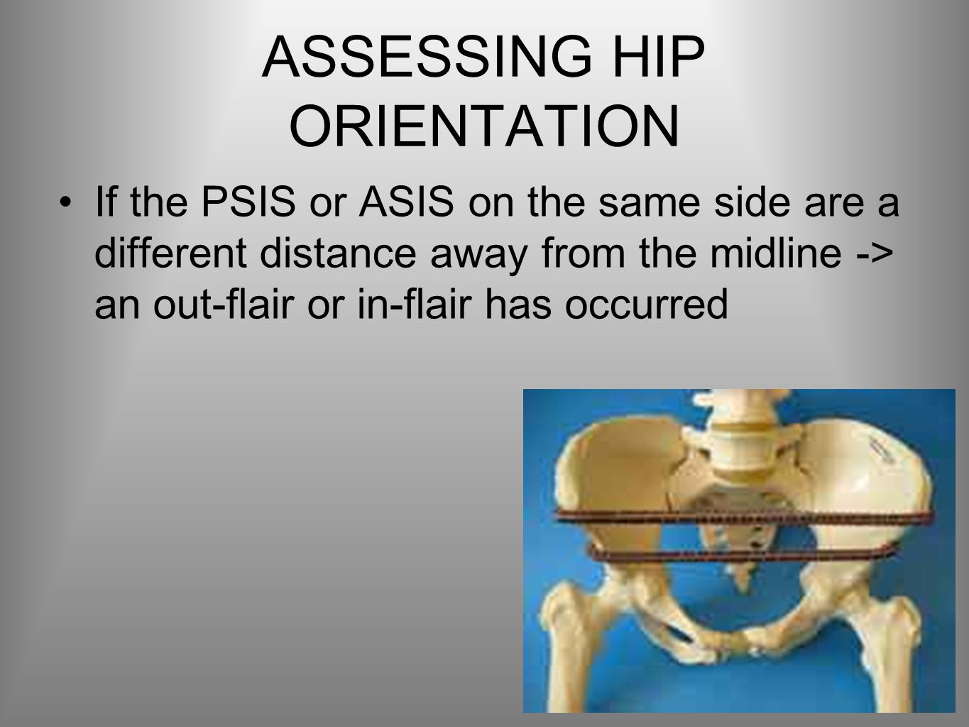 ASSESSING HIP ORIENTATION If the PSIS or ASIS on the same side are a different distance away from the midline -> an out-flair or in-flair has occurred