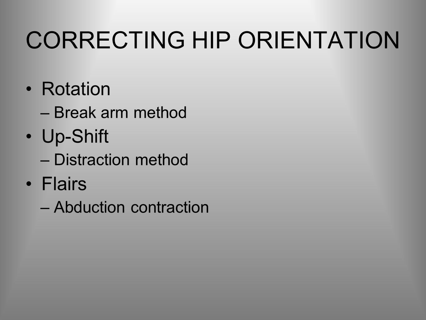 CORRECTING HIP ORIENTATION Rotation –Break arm method Up-Shift –Distraction method Flairs –Abduction contraction