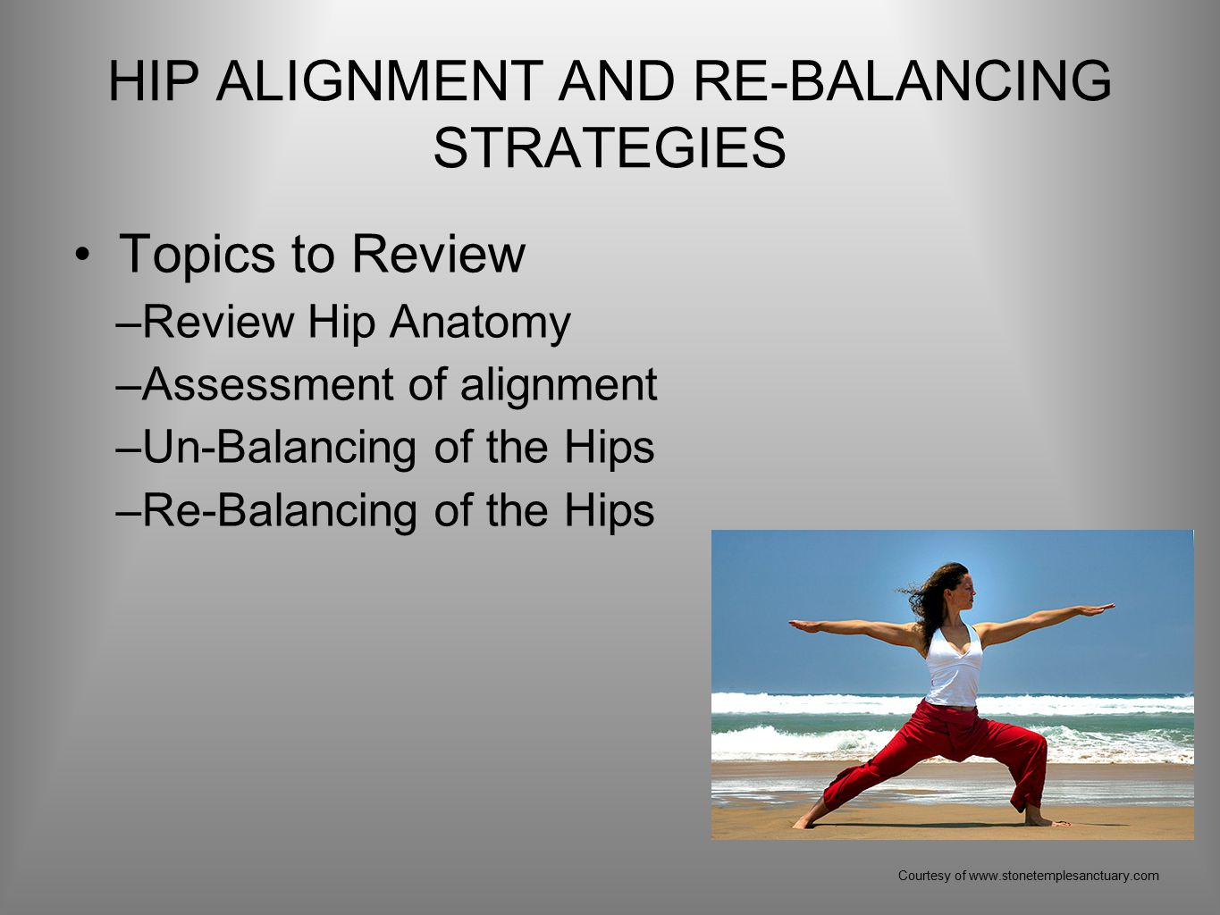 HIP ALIGNMENT AND RE-BALANCING STRATEGIES Topics to Review –Review Hip Anatomy –Assessment of alignment –Un-Balancing of the Hips –Re-Balancing of the Hips Courtesy of www.stonetemplesanctuary.com