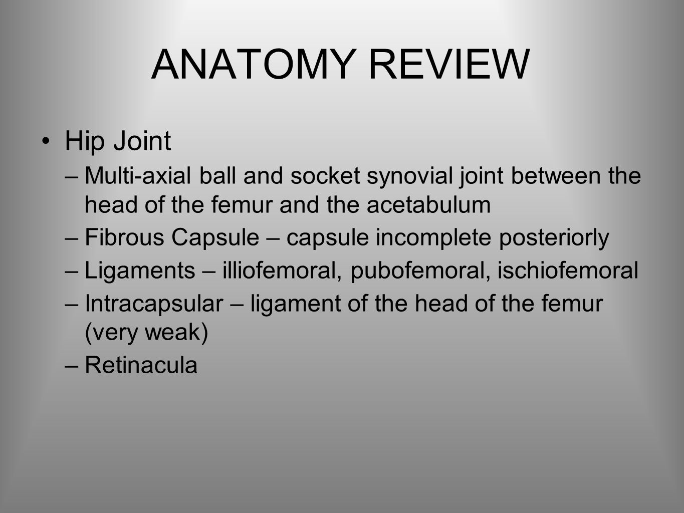 ANATOMY REVIEW Hip Joint –Multi-axial ball and socket synovial joint between the head of the femur and the acetabulum –Fibrous Capsule – capsule incomplete posteriorly –Ligaments – illiofemoral, pubofemoral, ischiofemoral –Intracapsular – ligament of the head of the femur (very weak) –Retinacula