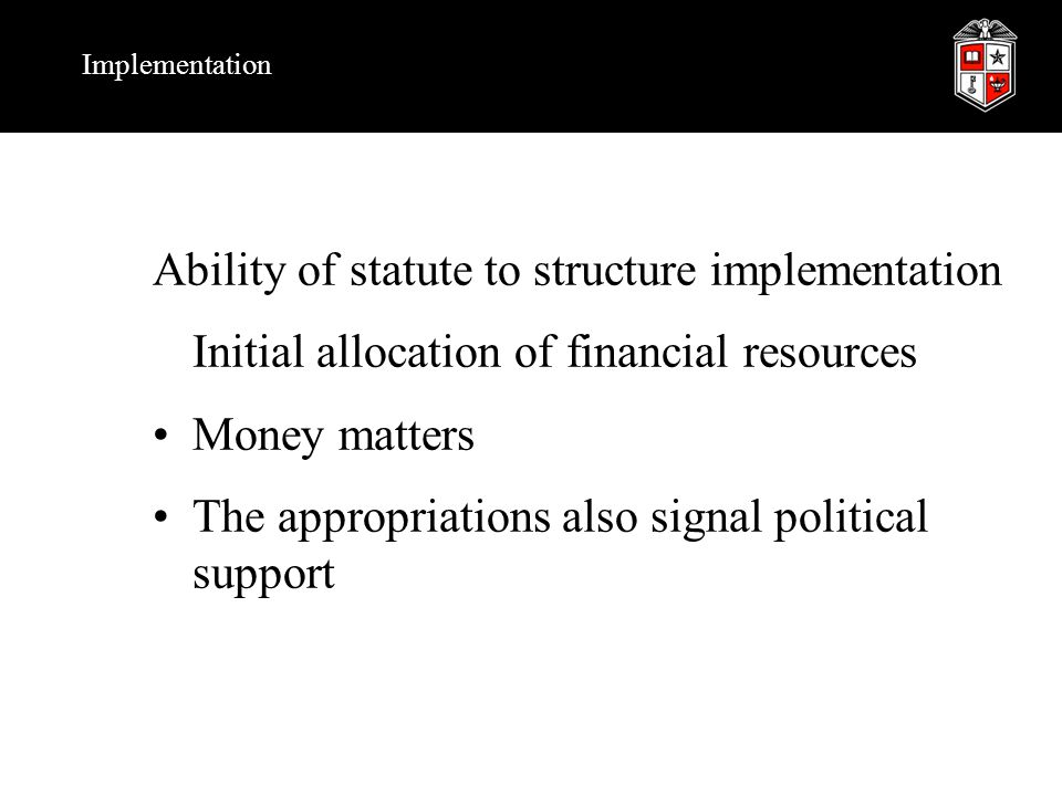 Implementation Ability of statute to structure implementation Initial allocation of financial resources Money matters The appropriations also signal political support