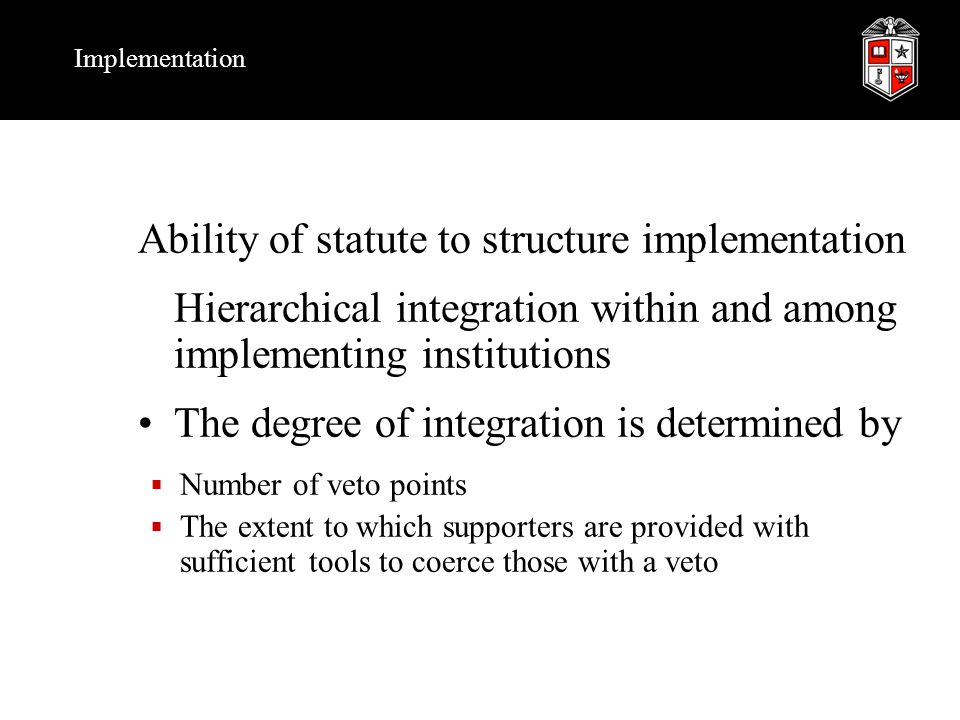 Implementation Ability of statute to structure implementation Hierarchical integration within and among implementing institutions The degree of integration is determined by  Number of veto points  The extent to which supporters are provided with sufficient tools to coerce those with a veto