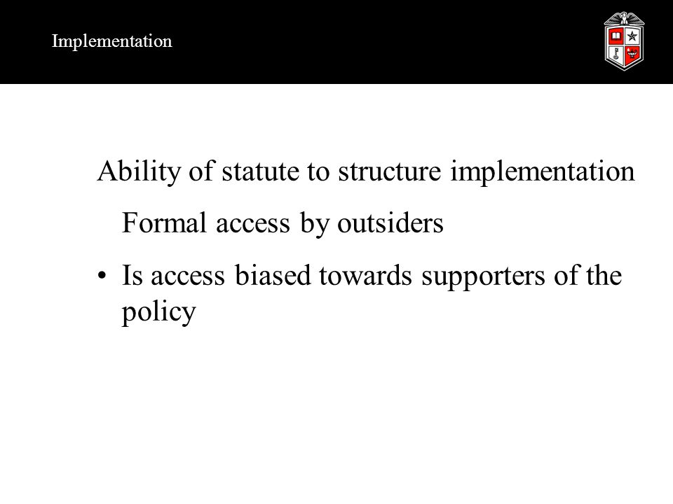 Implementation Ability of statute to structure implementation Formal access by outsiders Is access biased towards supporters of the policy