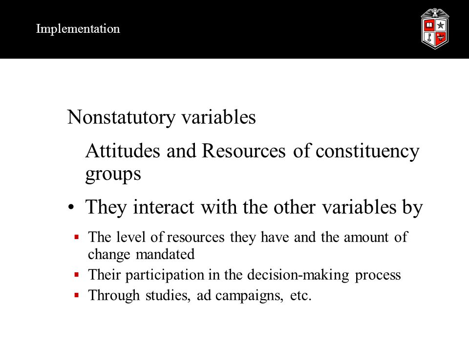 Implementation Nonstatutory variables Attitudes and Resources of constituency groups They interact with the other variables by  The level of resources they have and the amount of change mandated  Their participation in the decision-making process  Through studies, ad campaigns, etc.