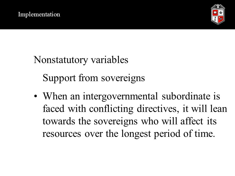 Implementation Nonstatutory variables Support from sovereigns When an intergovernmental subordinate is faced with conflicting directives, it will lean towards the sovereigns who will affect its resources over the longest period of time.