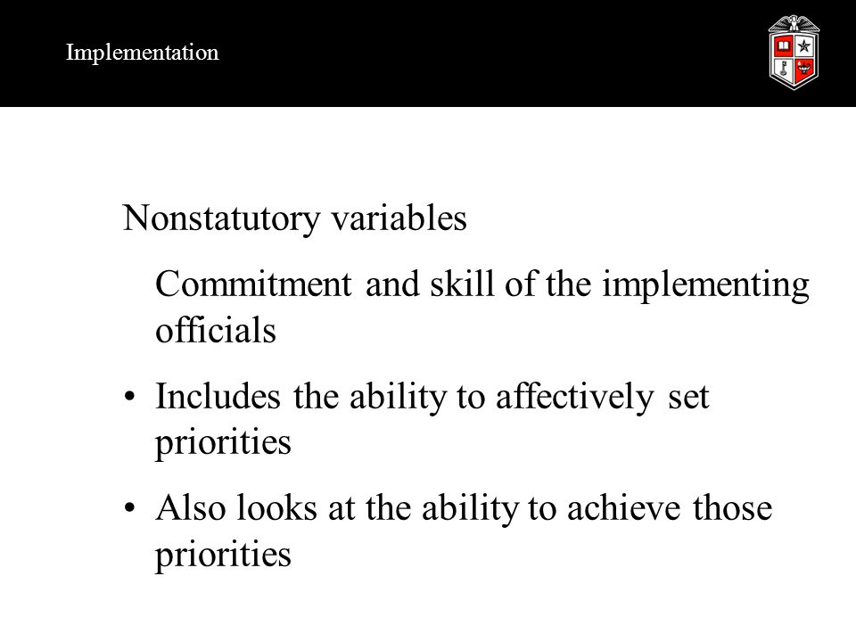 Implementation Nonstatutory variables Commitment and skill of the implementing officials Includes the ability to affectively set priorities Also looks at the ability to achieve those priorities