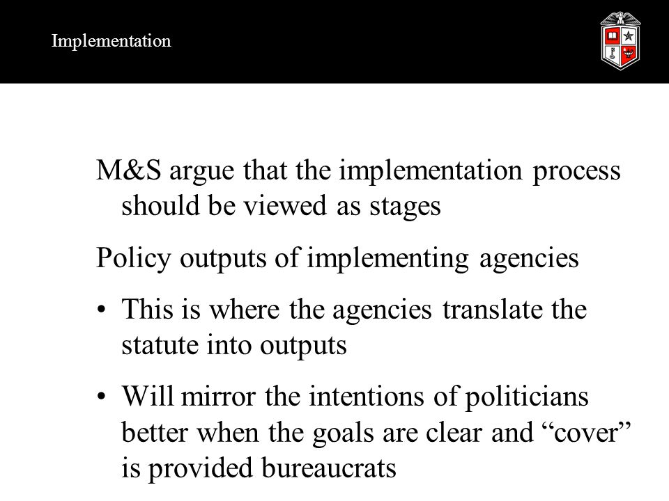 Implementation M&S argue that the implementation process should be viewed as stages Policy outputs of implementing agencies This is where the agencies translate the statute into outputs Will mirror the intentions of politicians better when the goals are clear and cover is provided bureaucrats