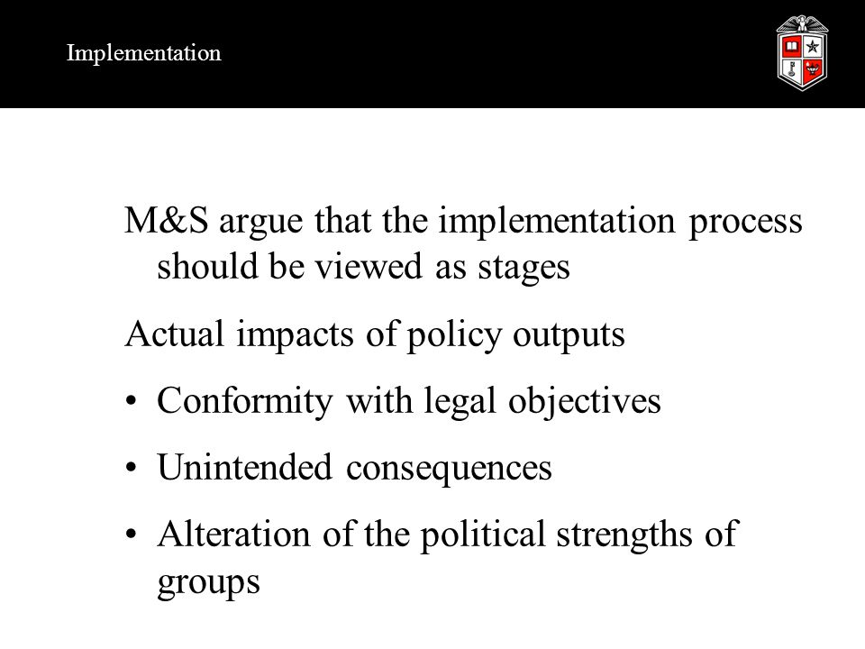 Implementation M&S argue that the implementation process should be viewed as stages Actual impacts of policy outputs Conformity with legal objectives Unintended consequences Alteration of the political strengths of groups