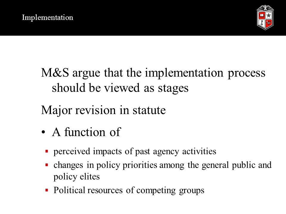 Implementation M&S argue that the implementation process should be viewed as stages Major revision in statute A function of  perceived impacts of past agency activities  changes in policy priorities among the general public and policy elites  Political resources of competing groups