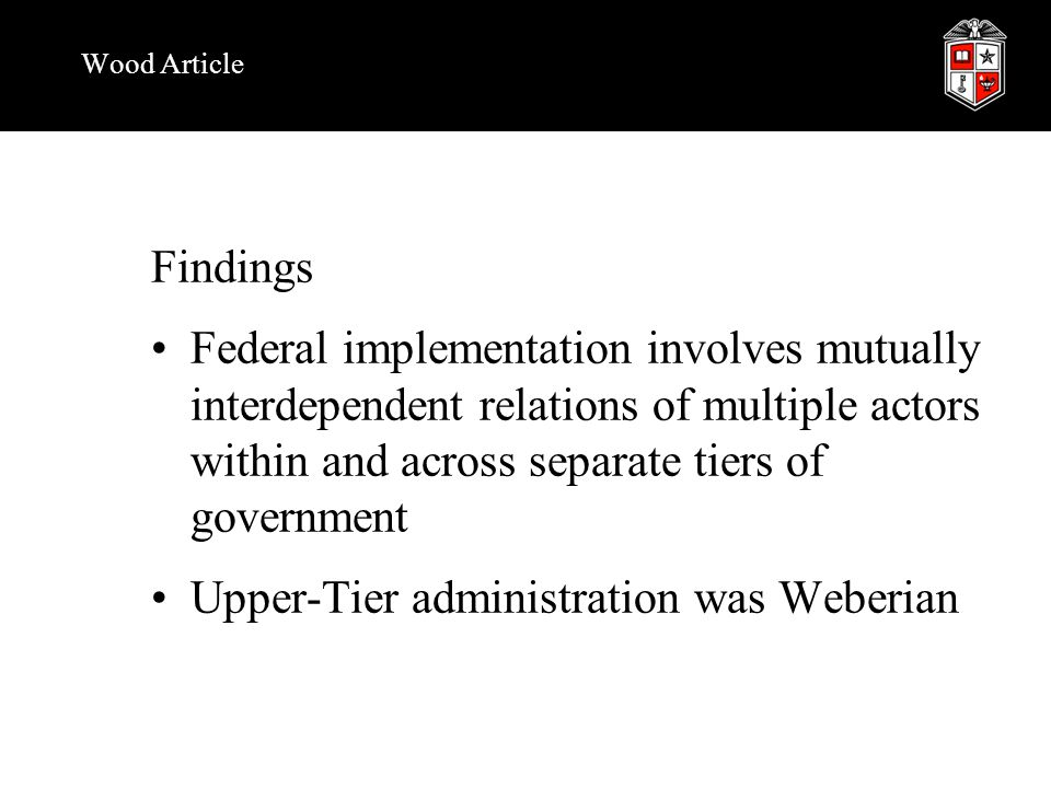 Wood Article Findings Federal implementation involves mutually interdependent relations of multiple actors within and across separate tiers of government Upper-Tier administration was Weberian