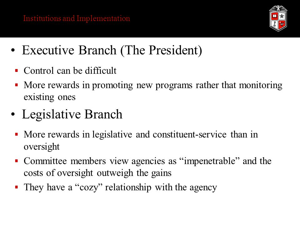 Institutions and Implementation Executive Branch (The President)  Control can be difficult  More rewards in promoting new programs rather that monitoring existing ones Legislative Branch  More rewards in legislative and constituent-service than in oversight  Committee members view agencies as impenetrable and the costs of oversight outweigh the gains  They have a cozy relationship with the agency