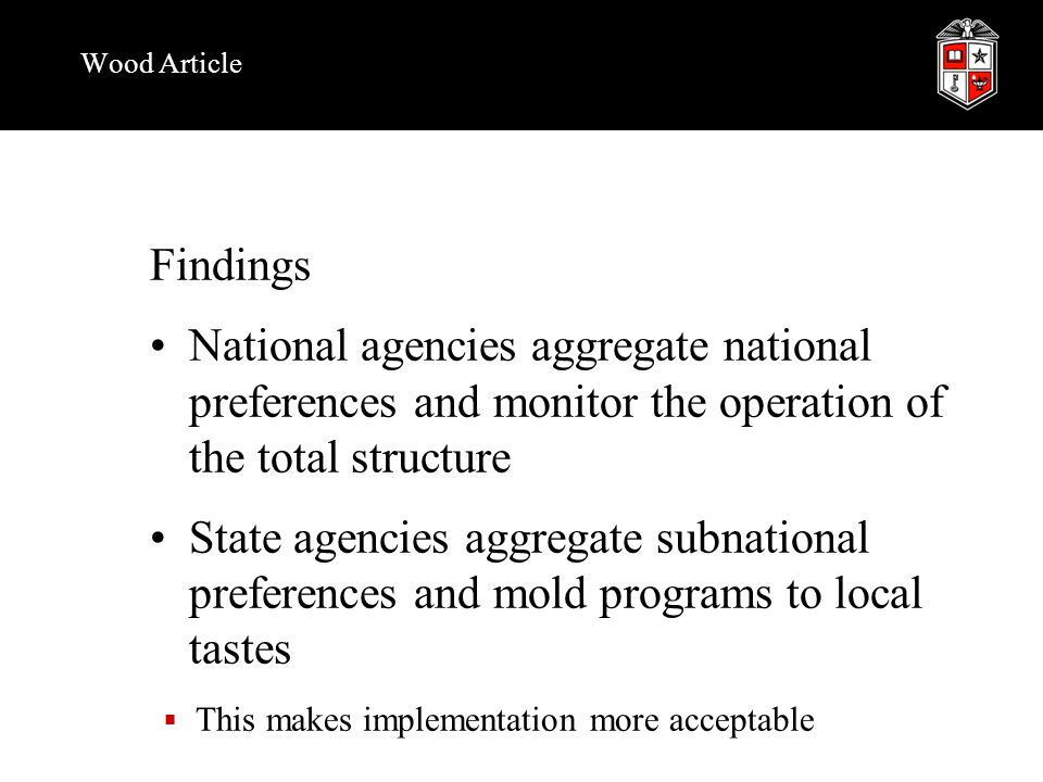 Wood Article Findings National agencies aggregate national preferences and monitor the operation of the total structure State agencies aggregate subnational preferences and mold programs to local tastes  This makes implementation more acceptable