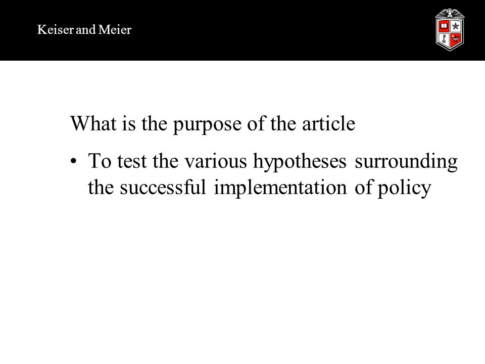Keiser and Meier What is the purpose of the article To test the various hypotheses surrounding the successful implementation of policy