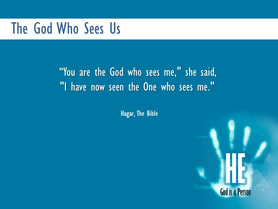 The God Who Sees Us You are the God who sees me, she said, You are the God who sees me, she said, I have now seen the One who sees me. Hagar, The Bible