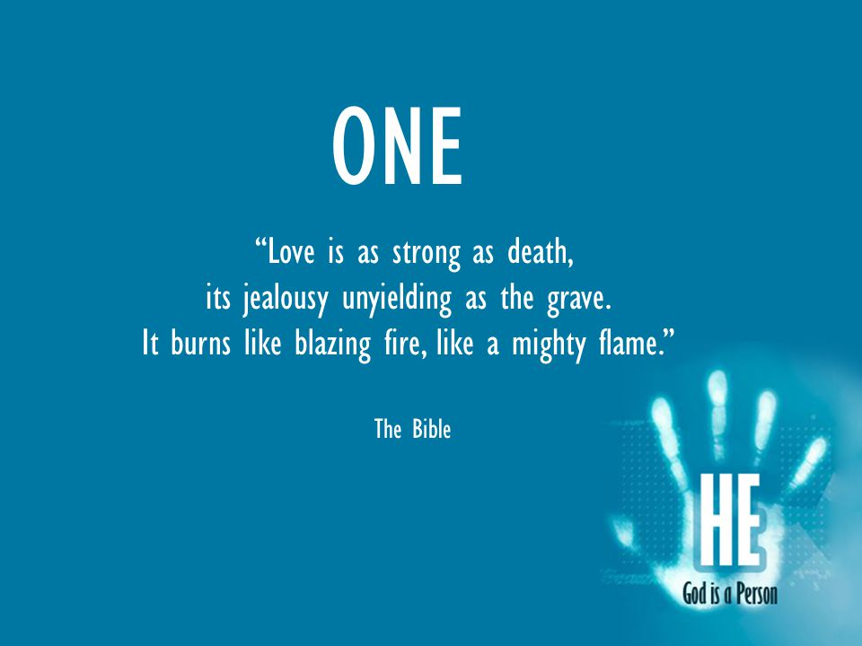 ONE Love is as strong as death, its jealousy unyielding as the grave.