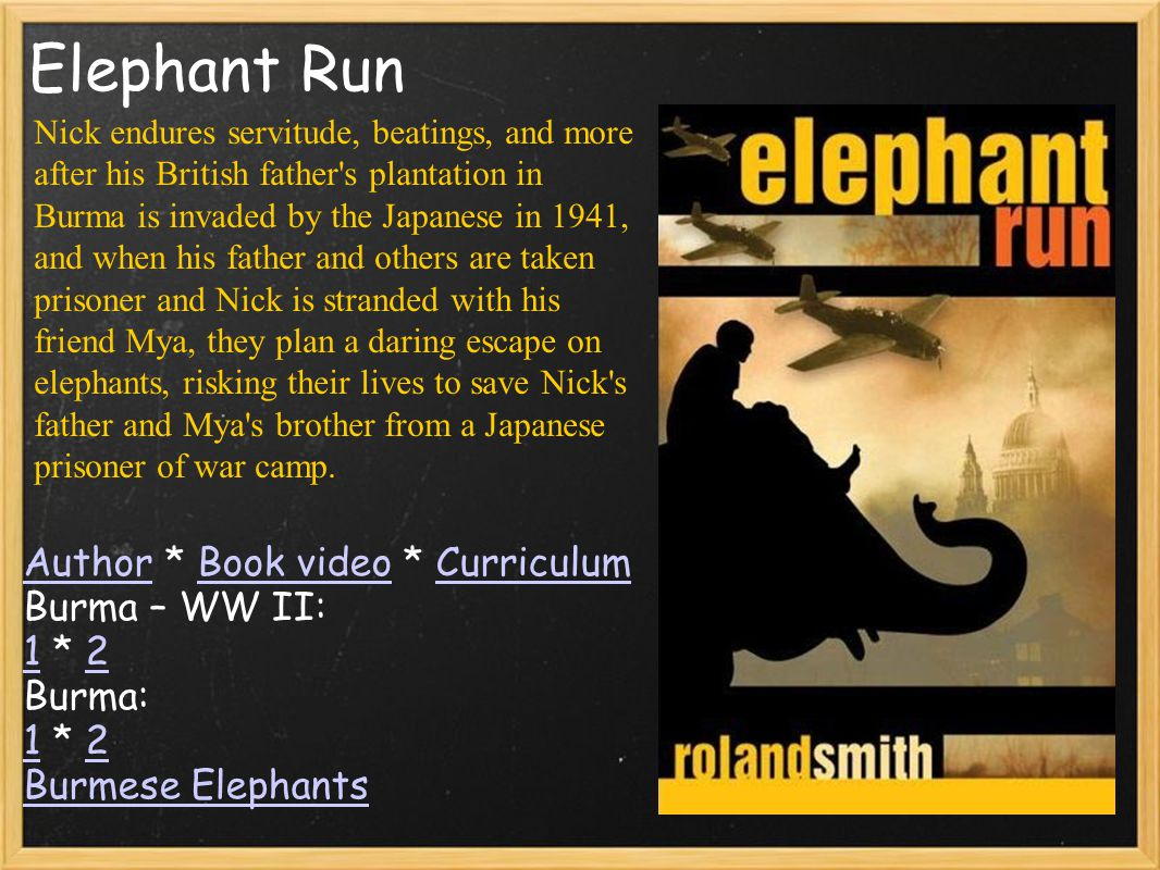 Elephant Run AuthorAuthor * Book video * CurriculumBook videoCurriculum Burma – WW II: 1 * 2 12 Burma: 1 * 2 12 Burmese Elephants Nick endures servitu