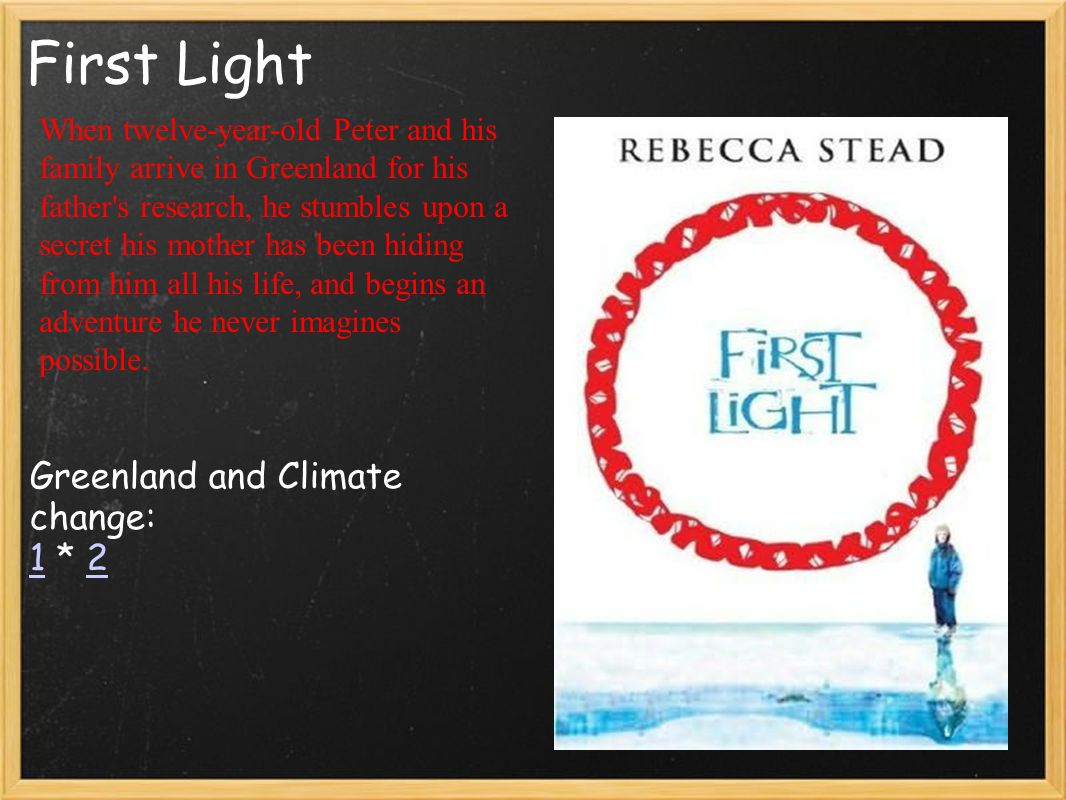 First Light Greenland and Climate change: 1 * 2 12 When twelve-year-old Peter and his family arrive in Greenland for his father's research, he stumble
