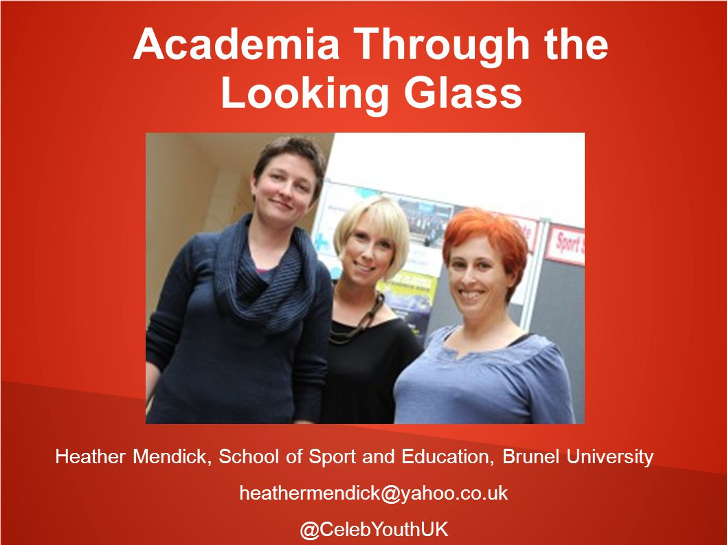 Academia Through the Looking Glass Heather Mendick, School of Sport and Education, Brunel University heathermendick@yahoo.co.uk @CelebYouthUK