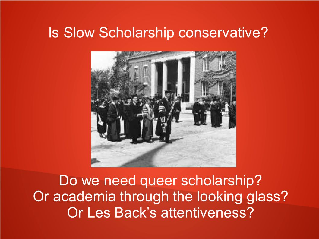 Is Slow Scholarship conservative. Do we need queer scholarship.