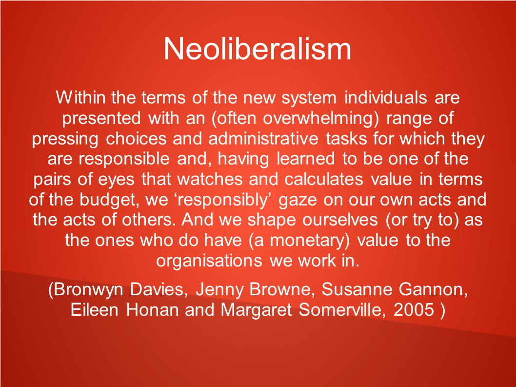 Neoliberalism Within the terms of the new system individuals are presented with an (often overwhelming) range of pressing choices and administrative tasks for which they are responsible and, having learned to be one of the pairs of eyes that watches and calculates value in terms of the budget, we 'responsibly' gaze on our own acts and the acts of others.