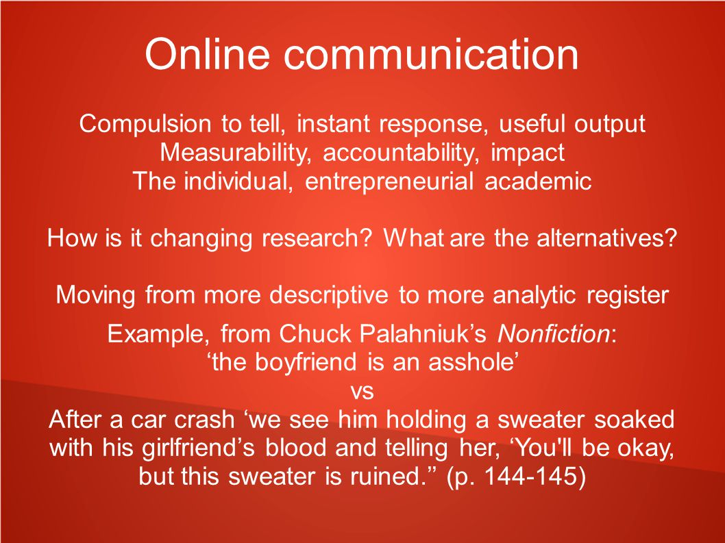 Online communication Compulsion to tell, instant response, useful output Measurability, accountability, impact The individual, entrepreneurial academic How is it changing research.