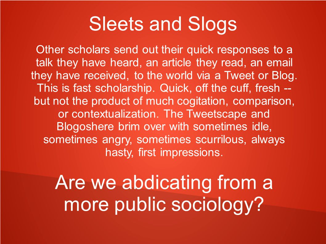 Sleets and Slogs Other scholars send out their quick responses to a talk they have heard, an article they read, an email they have received, to the world via a Tweet or Blog.