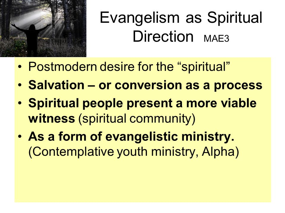 Evangelism as Spiritual Direction MAE3 Postmodern desire for the spiritual Salvation – or conversion as a process Spiritual people present a more viable witness (spiritual community) As a form of evangelistic ministry.