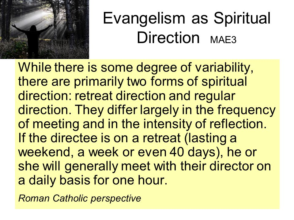 Evangelism as Spiritual Direction MAE3 While there is some degree of variability, there are primarily two forms of spiritual direction: retreat direction and regular direction.