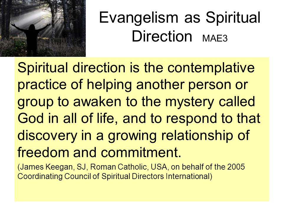 Evangelism as Spiritual Direction MAE3 Spiritual direction is the contemplative practice of helping another person or group to awaken to the mystery called God in all of life, and to respond to that discovery in a growing relationship of freedom and commitment.