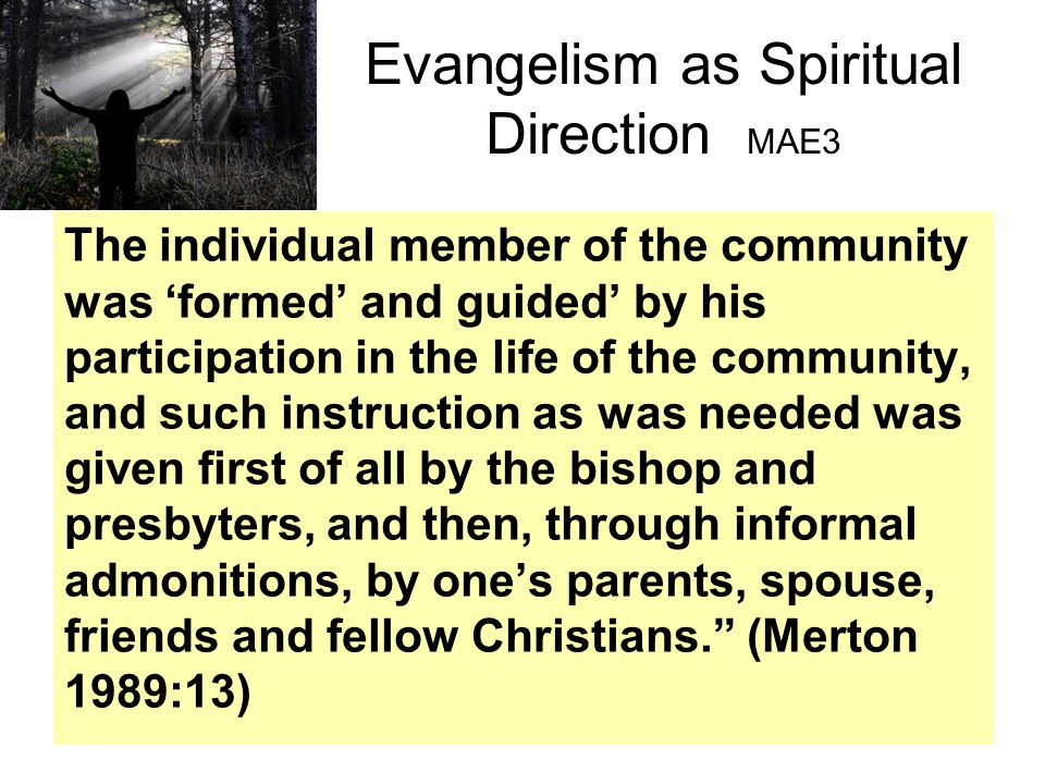 Evangelism as Spiritual Direction MAE3 The individual member of the community was 'formed' and guided' by his participation in the life of the community, and such instruction as was needed was given first of all by the bishop and presbyters, and then, through informal admonitions, by one's parents, spouse, friends and fellow Christians. (Merton 1989:13)