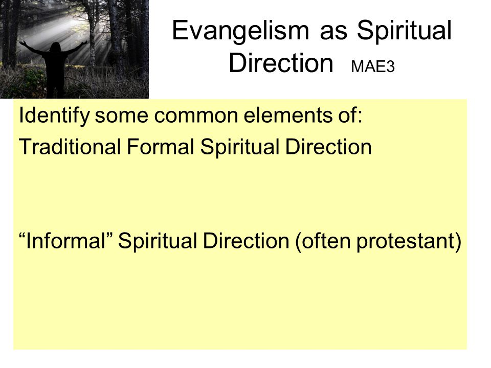 Evangelism as Spiritual Direction MAE3 Identify some common elements of: Traditional Formal Spiritual Direction Informal Spiritual Direction (often protestant)