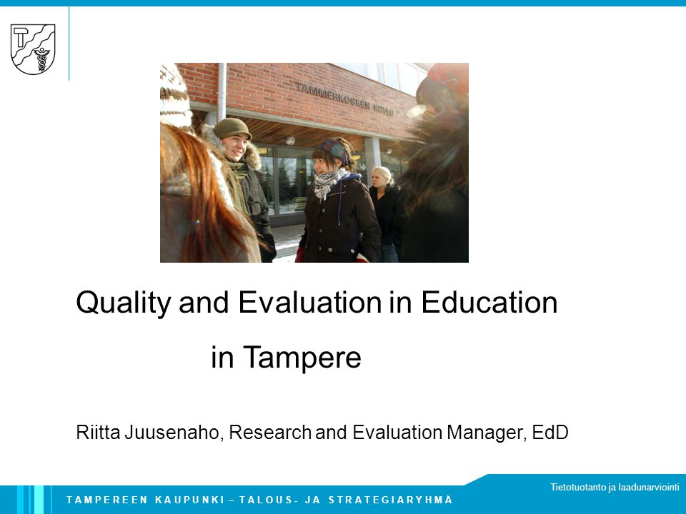 T A M P E R E E N K A U P U N K I – T A L O U S - J A S T R A T E G I A R Y H M Ä Tietotuotanto ja laadunarviointi Quality and Evaluation in Education in Tampere Riitta Juusenaho, Research and Evaluation Manager, EdD