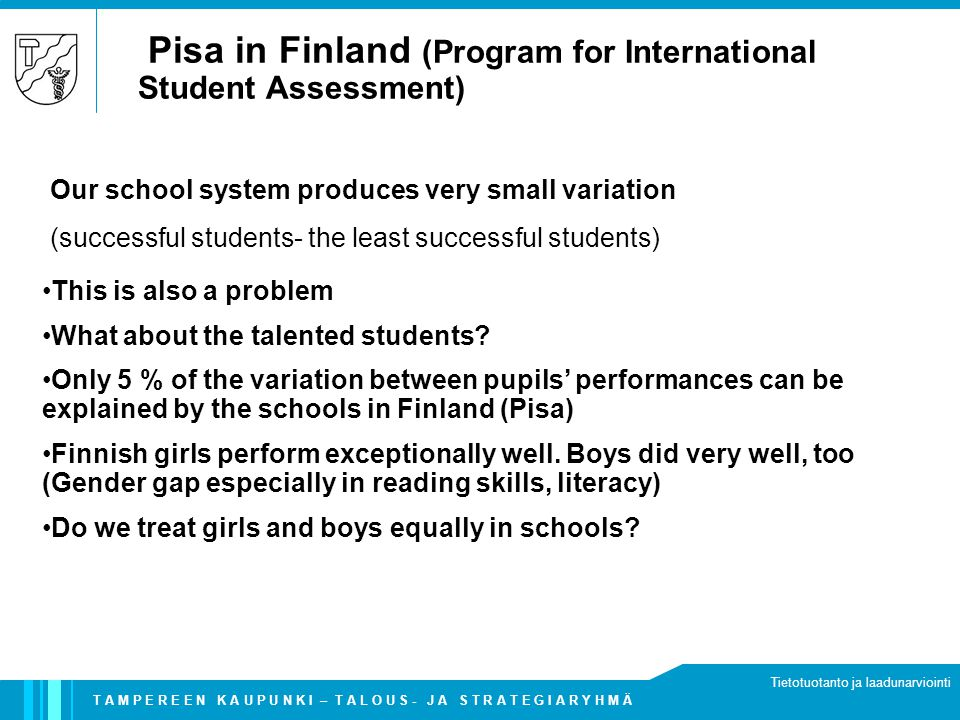 T A M P E R E E N K A U P U N K I – T A L O U S - J A S T R A T E G I A R Y H M Ä Tietotuotanto ja laadunarviointi Pisa in Finland (Program for International Student Assessment) This is also a problem What about the talented students.