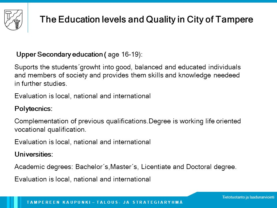 T A M P E R E E N K A U P U N K I – T A L O U S - J A S T R A T E G I A R Y H M Ä Tietotuotanto ja laadunarviointi The Education levels and Quality in City of Tampere Upper Secondary education ( age 16-19): Suports the students´growht into good, balanced and educated individuals and members of society and provides them skills and knowledge needeed in further studies.