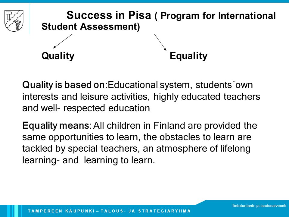 T A M P E R E E N K A U P U N K I – T A L O U S - J A S T R A T E G I A R Y H M Ä Tietotuotanto ja laadunarviointi Success in Pisa ( Program for International Student Assessment) Quality is based on:Educational system, students´own interests and leisure activities, highly educated teachers and well- respected education Equality means: All children in Finland are provided the same opportunities to learn, the obstacles to learn are tackled by special teachers, an atmosphere of lifelong learning- and learning to learn.