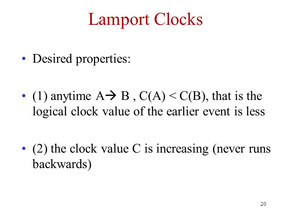 20 Lamport Clocks Desired properties: (1) anytime A  B, C(A) < C(B), that is the logical clock value of the earlier event is less (2) the clock value C is increasing (never runs backwards)