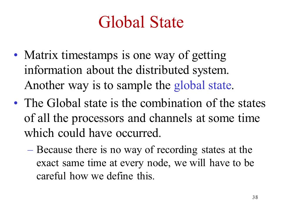 38 Global State Matrix timestamps is one way of getting information about the distributed system.