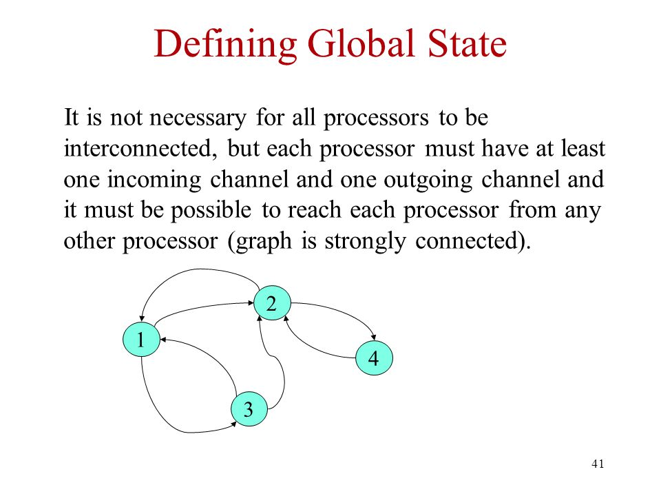 41 Defining Global State It is not necessary for all processors to be interconnected, but each processor must have at least one incoming channel and one outgoing channel and it must be possible to reach each processor from any other processor (graph is strongly connected).