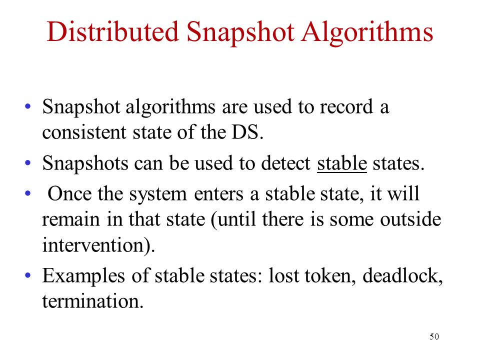 50 Distributed Snapshot Algorithms Snapshot algorithms are used to record a consistent state of the DS.