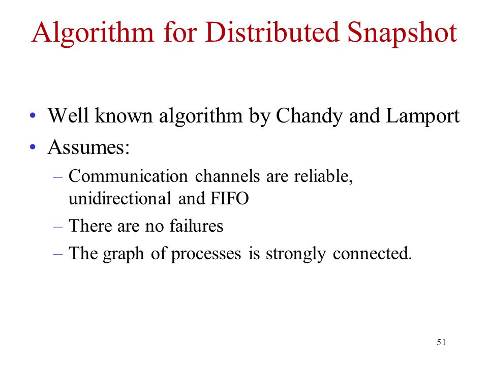 51 Algorithm for Distributed Snapshot Well known algorithm by Chandy and Lamport Assumes: –Communication channels are reliable, unidirectional and FIFO –There are no failures –The graph of processes is strongly connected.