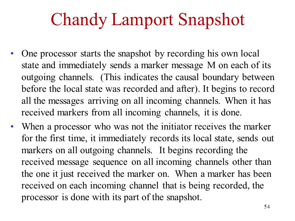 54 Chandy Lamport Snapshot One processor starts the snapshot by recording his own local state and immediately sends a marker message M on each of its outgoing channels.