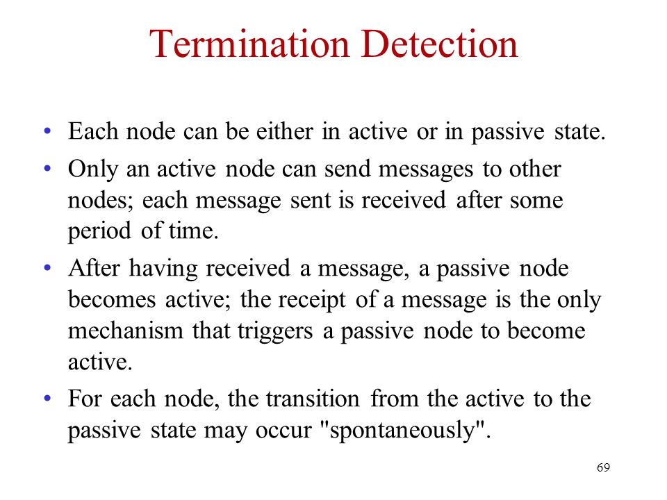 69 Termination Detection Each node can be either in active or in passive state.