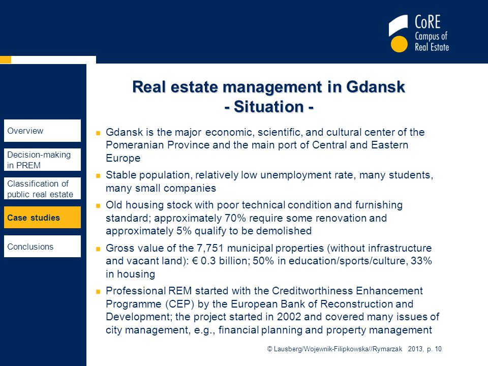 Real estate management in Gdansk - Situation - Gdansk is the major economic, scientific, and cultural center of the Pomeranian Province and the main port of Central and Eastern Europe Stable population, relatively low unemployment rate, many students, many small companies Old housing stock with poor technical condition and furnishing standard; approximately 70% require some renovation and approximately 5% qualify to be demolished Gross value of the 7,751 municipal properties (without infrastructure and vacant land): € 0.3 billion; 50% in education/sports/culture, 33% in housing Professional REM started with the Creditworthiness Enhancement Programme (CEP) by the European Bank of Reconstruction and Development; the project started in 2002 and covered many issues of city management, e.g., financial planning and property management © Lausberg/Wojewnik-Filipkowska//Rymarzak 2013, p.