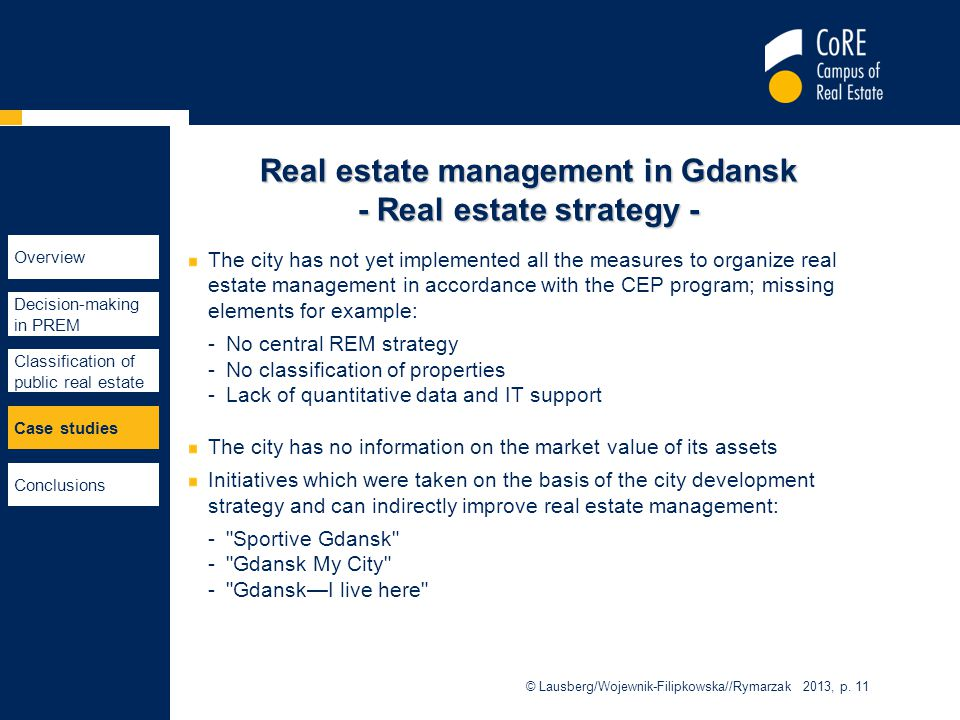 Real estate management in Gdansk - Real estate strategy - The city has not yet implemented all the measures to organize real estate management in accordance with the CEP program; missing elements for example: -No central REM strategy -No classification of properties -Lack of quantitative data and IT support The city has no information on the market value of its assets Initiatives which were taken on the basis of the city development strategy and can indirectly improve real estate management: - Sportive Gdansk - Gdansk My City - Gdansk—I live here © Lausberg/Wojewnik-Filipkowska//Rymarzak 2013, p.