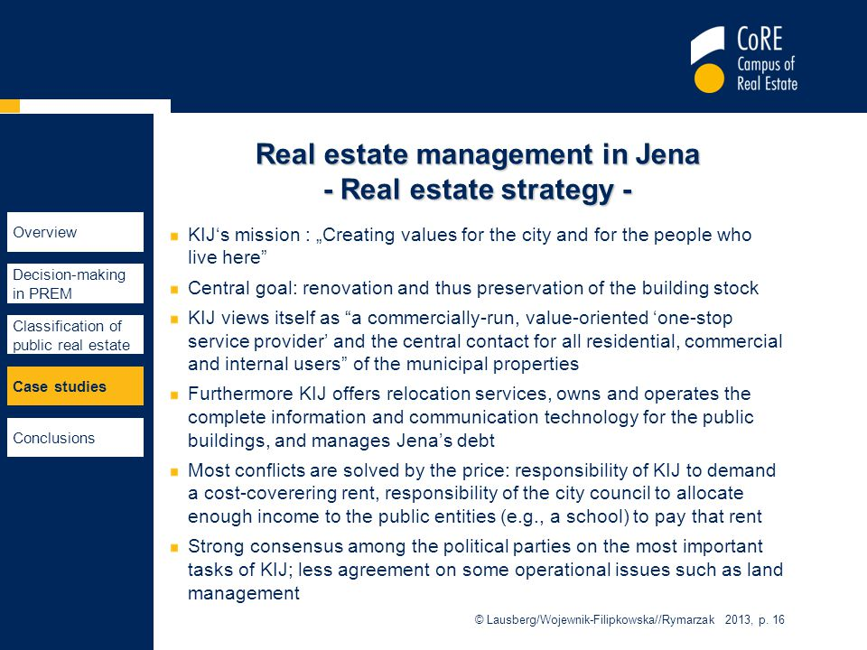 "Real estate management in Jena - Real estate strategy - KIJ's mission : ""Creating values for the city and for the people who live here Central goal: renovation and thus preservation of the building stock KIJ views itself as a commercially-run, value-oriented 'one-stop service provider' and the central contact for all residential, commercial and internal users of the municipal properties Furthermore KIJ offers relocation services, owns and operates the complete information and communication technology for the public buildings, and manages Jena's debt Most conflicts are solved by the price: responsibility of KIJ to demand a cost-coverering rent, responsibility of the city council to allocate enough income to the public entities (e.g., a school) to pay that rent Strong consensus among the political parties on the most important tasks of KIJ; less agreement on some operational issues such as land management © Lausberg/Wojewnik-Filipkowska//Rymarzak 2013, p."