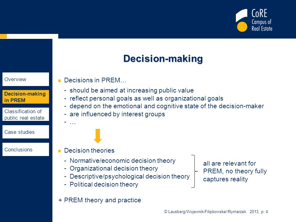 Decision-making Decisions in PREM… -should be aimed at increasing public value -reflect personal goals as well as organizational goals -depend on the emotional and cognitive state of the decision-maker -are influenced by interest groups -…-… Decision theories -Normative/economic decision theory -Organizational decision theory -Descriptive/psychological decision theory -Political decision theory +PREM theory and practice © Lausberg/Wojewnik-Filipkowska//Rymarzak 2013, p.