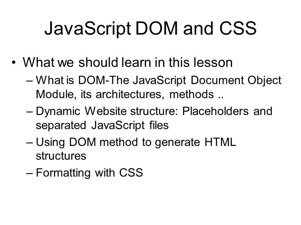 JavaScript DOM and CSS What we should learn in this lesson –What is DOM-The JavaScript Document Object Module, its architectures, methods..