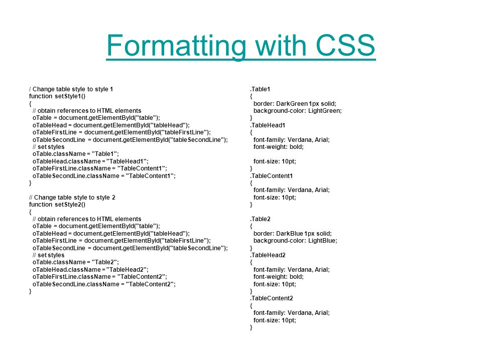 Formatting with CSS / Change table style to style 1 function setStyle1() { // obtain references to HTML elements oTable = document.getElementById( table ); oTableHead = document.getElementById( tableHead ); oTableFirstLine = document.getElementById( tableFirstLine ); oTableSecondLine = document.getElementById( tableSecondLine ); // set styles oTable.className = Table1 ; oTableHead.className = TableHead1 ; oTableFirstLine.className = TableContent1 ; oTableSecondLine.className = TableContent1 ; } // Change table style to style 2 function setStyle2() { // obtain references to HTML elements oTable = document.getElementById( table ); oTableHead = document.getElementById( tableHead ); oTableFirstLine = document.getElementById( tableFirstLine ); oTableSecondLine = document.getElementById( tableSecondLine ); // set styles oTable.className = Table2 ; oTableHead.className = TableHead2 ; oTableFirstLine.className = TableContent2 ; oTableSecondLine.className = TableContent2 ; }.Table1 { border: DarkGreen 1px solid; background-color: LightGreen; }.TableHead1 { font-family: Verdana, Arial; font-weight: bold; font-size: 10pt; }.TableContent1 { font-family: Verdana, Arial; font-size: 10pt; }.Table2 { border: DarkBlue 1px solid; background-color: LightBlue; }.TableHead2 { font-family: Verdana, Arial; font-weight: bold; font-size: 10pt; }.TableContent2 { font-family: Verdana, Arial; font-size: 10pt; }