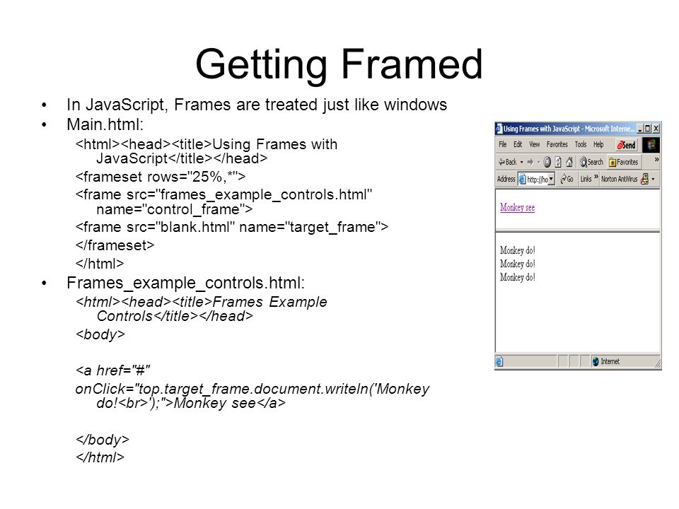 Getting Framed In JavaScript, Frames are treated just like windows Main.html: Using Frames with JavaScript Frames_example_controls.html: Frames Example Controls <a href= # onClick= top.target_frame.document.writeln( Monkey do.